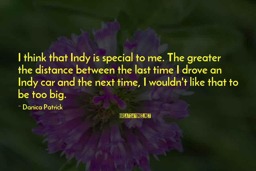 Indy's Sayings By Danica Patrick: I think that Indy is special to me. The greater the distance between the last
