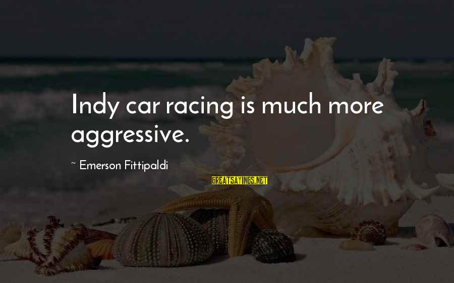 Indy's Sayings By Emerson Fittipaldi: Indy car racing is much more aggressive.