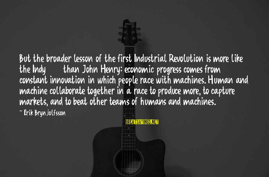 Indy's Sayings By Erik Brynjolfsson: But the broader lesson of the first Industrial Revolution is more like the Indy 500