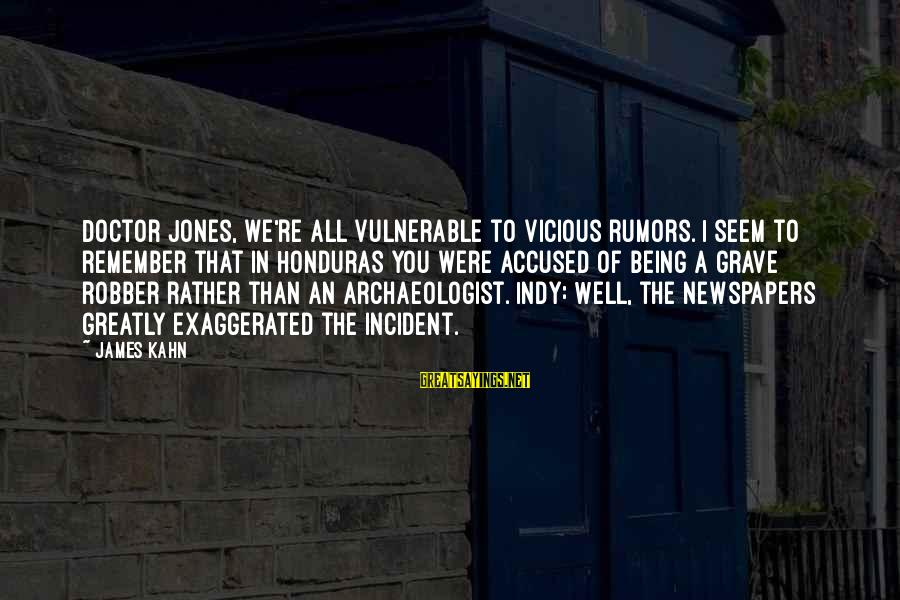 Indy's Sayings By James Kahn: Doctor Jones, we're all vulnerable to vicious rumors. I seem to remember that in Honduras