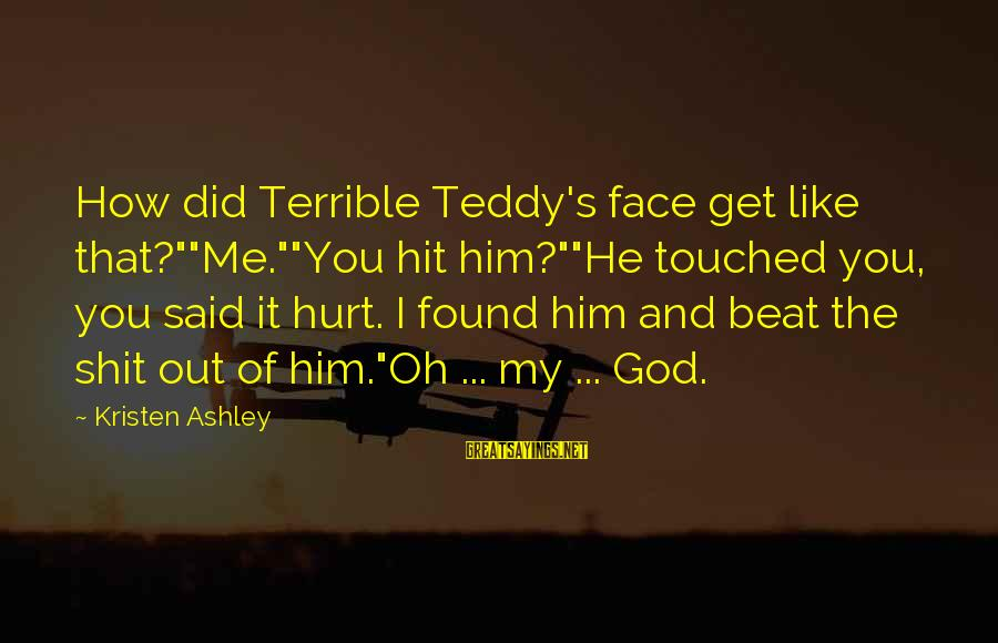 """Indy's Sayings By Kristen Ashley: How did Terrible Teddy's face get like that?""""""""Me.""""""""You hit him?""""""""He touched you, you said it"""