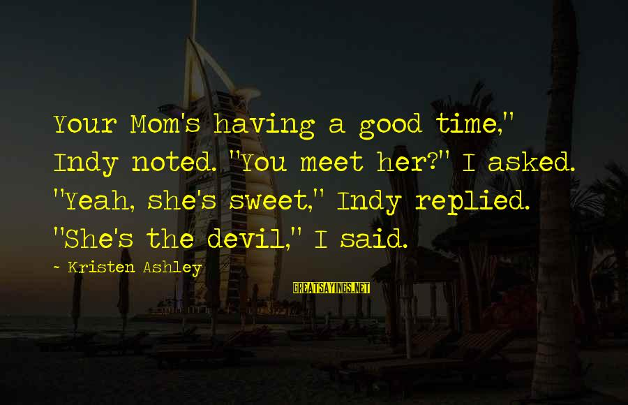 """Indy's Sayings By Kristen Ashley: Your Mom's having a good time,"""" Indy noted. """"You meet her?"""" I asked. """"Yeah, she's"""