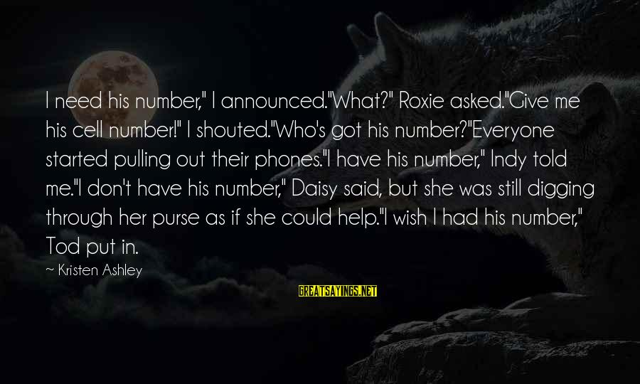 """Indy's Sayings By Kristen Ashley: I need his number,"""" I announced.""""What?"""" Roxie asked.""""Give me his cell number!"""" I shouted.""""Who's got"""