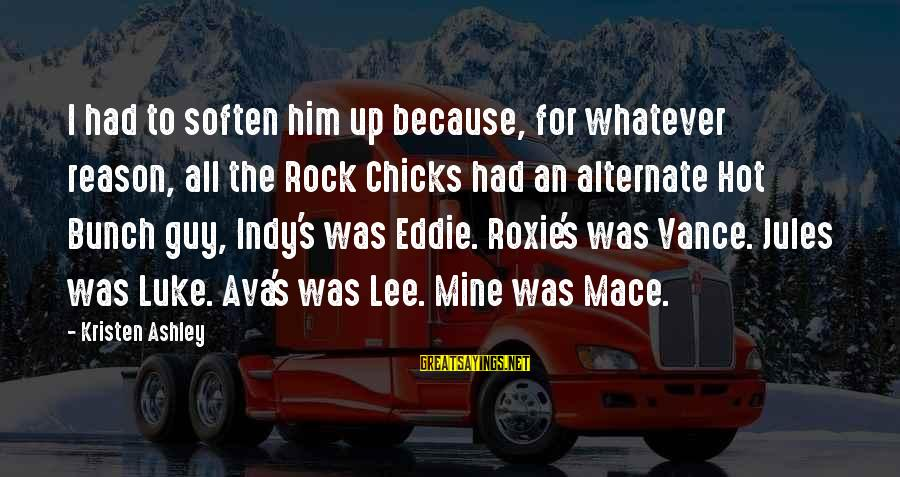 Indy's Sayings By Kristen Ashley: I had to soften him up because, for whatever reason, all the Rock Chicks had