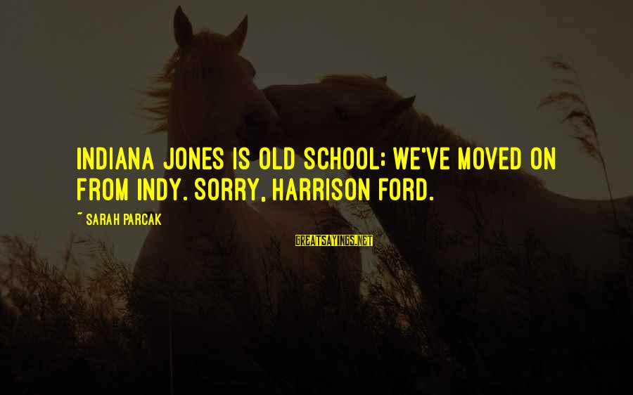 Indy's Sayings By Sarah Parcak: Indiana Jones is old school; we've moved on from Indy. Sorry, Harrison Ford.