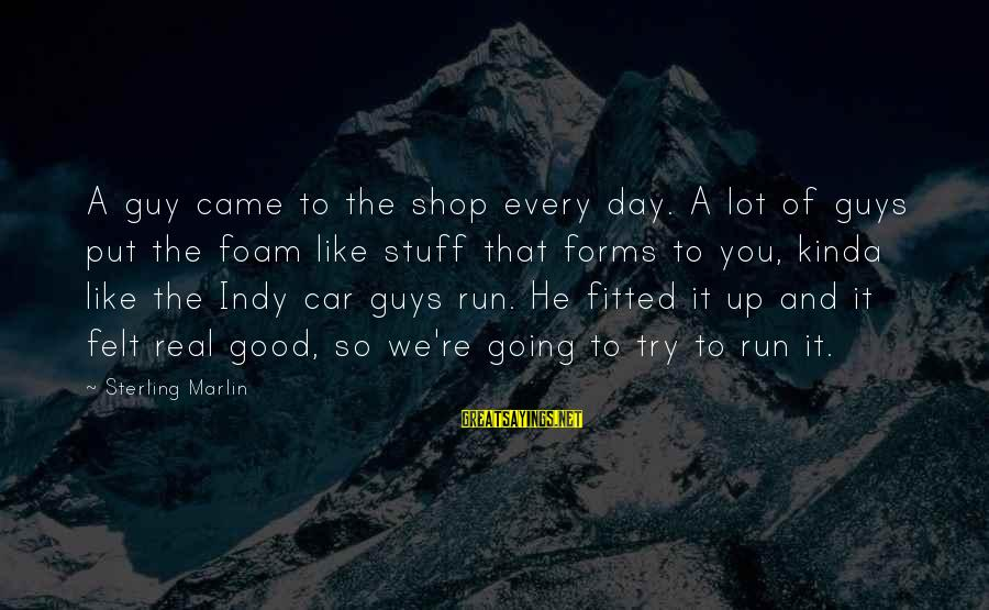Indy's Sayings By Sterling Marlin: A guy came to the shop every day. A lot of guys put the foam