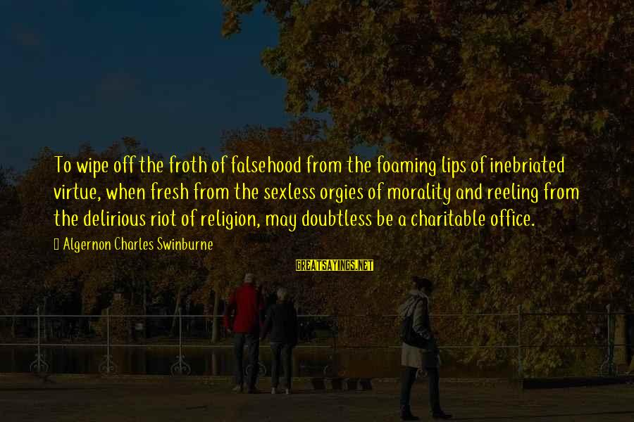 Inebriated Sayings By Algernon Charles Swinburne: To wipe off the froth of falsehood from the foaming lips of inebriated virtue, when