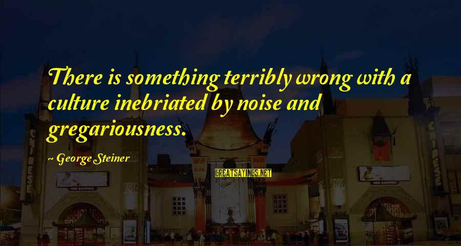Inebriated Sayings By George Steiner: There is something terribly wrong with a culture inebriated by noise and gregariousness.