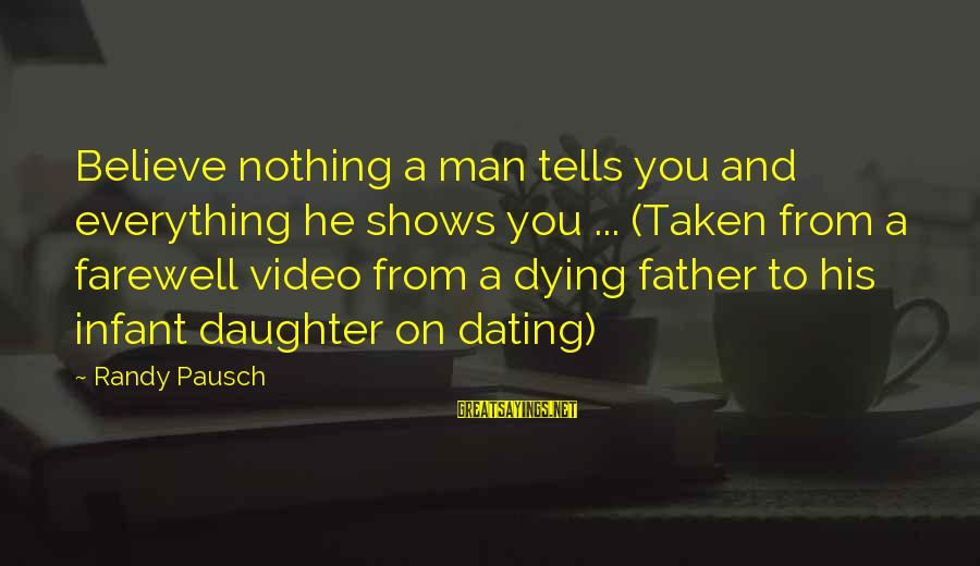 Infant Daughter Sayings By Randy Pausch: Believe nothing a man tells you and everything he shows you ... (Taken from a