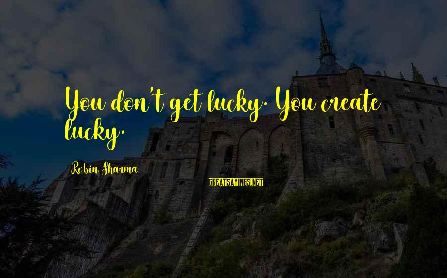 Infant Daughter Sayings By Robin Sharma: You don't get lucky. You create lucky.