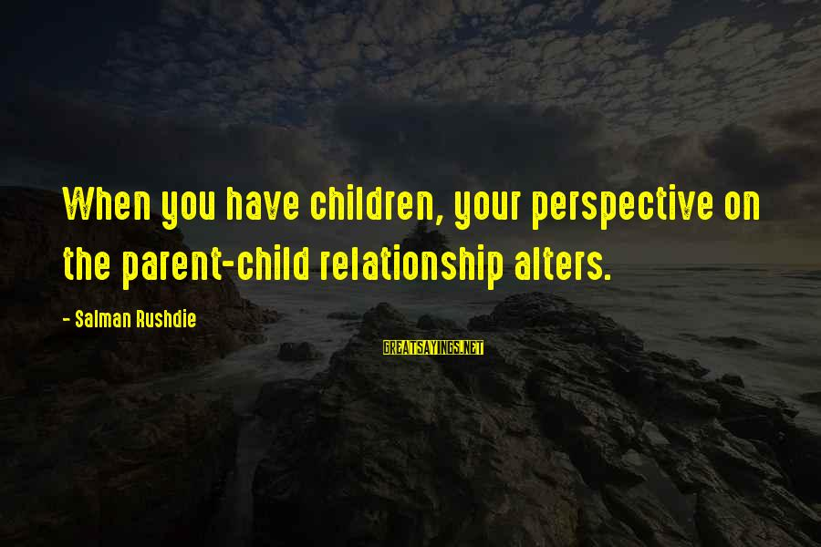 Infering Sayings By Salman Rushdie: When you have children, your perspective on the parent-child relationship alters.
