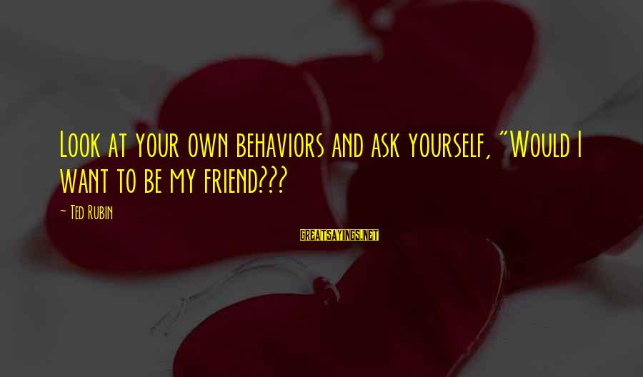 "Infering Sayings By Ted Rubin: Look at your own behaviors and ask yourself, ""Would I want to be my friend???"