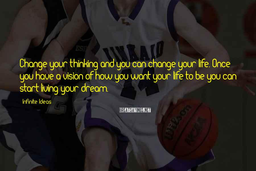 Infinite Ideas Sayings: Change your thinking and you can change your life. Once you have a vision of