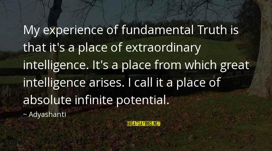 Infinite Intelligence Sayings By Adyashanti: My experience of fundamental Truth is that it's a place of extraordinary intelligence. It's a