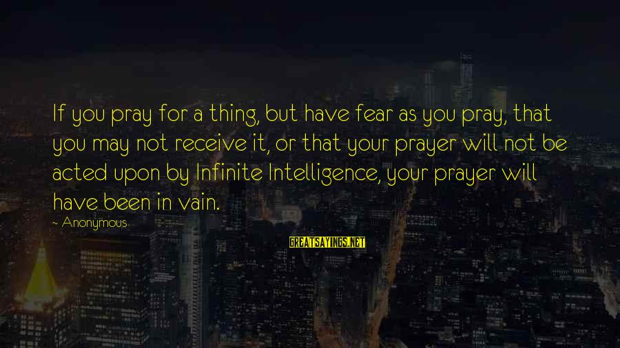 Infinite Intelligence Sayings By Anonymous: If you pray for a thing, but have fear as you pray, that you may