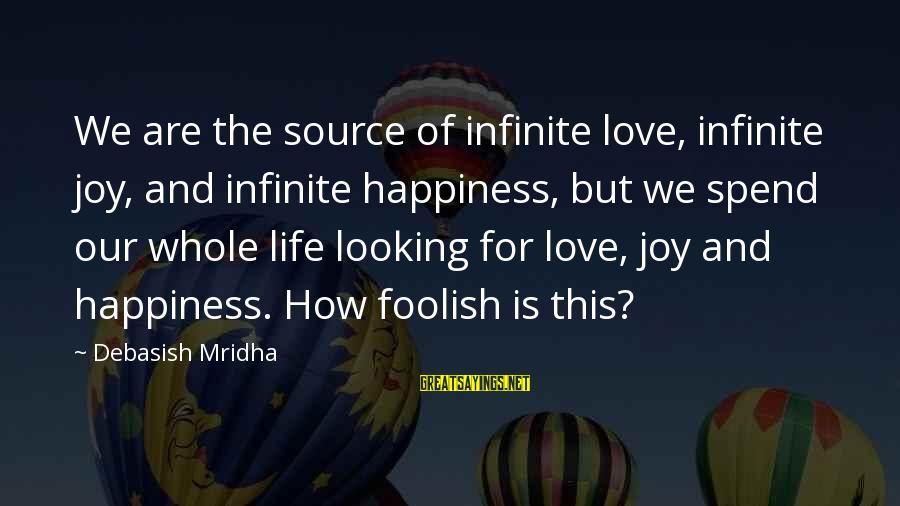 Infinite Intelligence Sayings By Debasish Mridha: We are the source of infinite love, infinite joy, and infinite happiness, but we spend