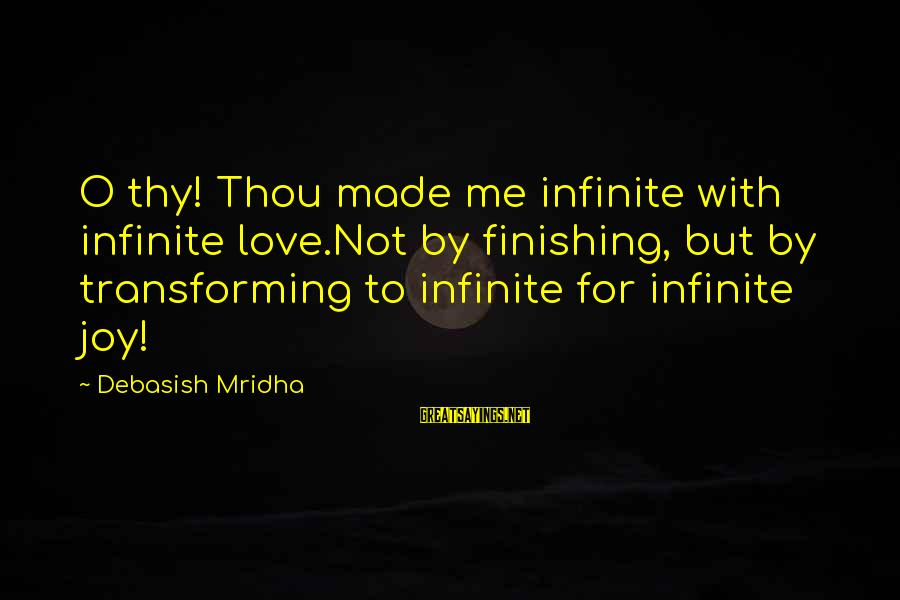 Infinite Intelligence Sayings By Debasish Mridha: O thy! Thou made me infinite with infinite love.Not by finishing, but by transforming to