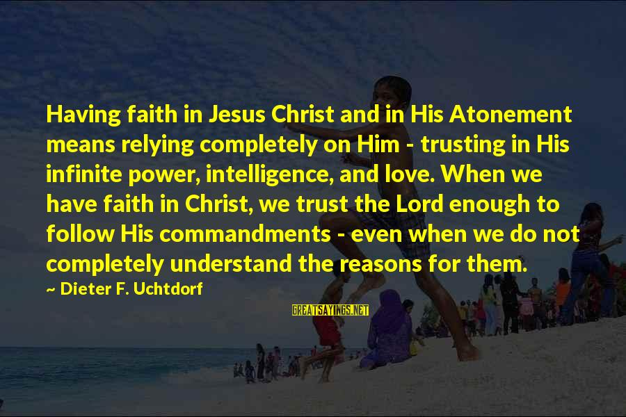 Infinite Intelligence Sayings By Dieter F. Uchtdorf: Having faith in Jesus Christ and in His Atonement means relying completely on Him -