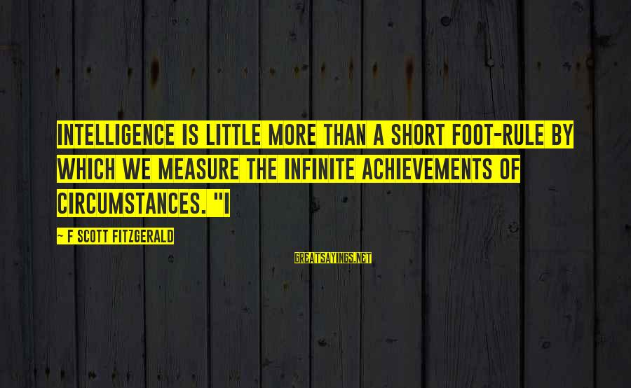 Infinite Intelligence Sayings By F Scott Fitzgerald: Intelligence is little more than a short foot-rule by which we measure the infinite achievements
