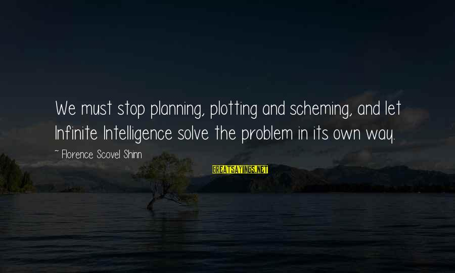 Infinite Intelligence Sayings By Florence Scovel Shinn: We must stop planning, plotting and scheming, and let Infinite Intelligence solve the problem in