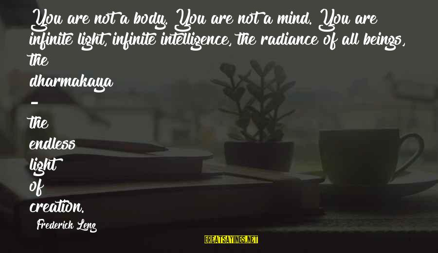 Infinite Intelligence Sayings By Frederick Lenz: You are not a body. You are not a mind. You are infinite light, infinite