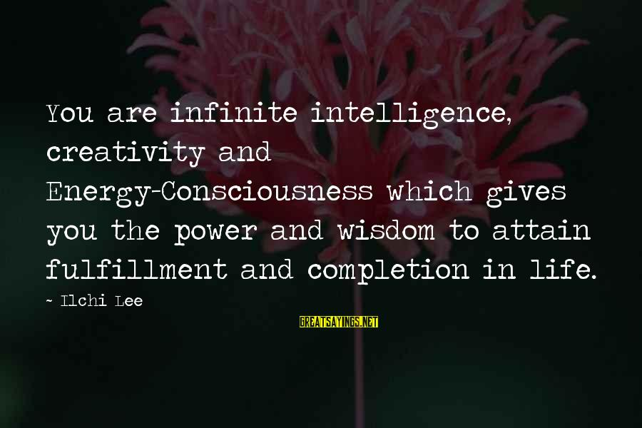 Infinite Intelligence Sayings By Ilchi Lee: You are infinite intelligence, creativity and Energy-Consciousness which gives you the power and wisdom to