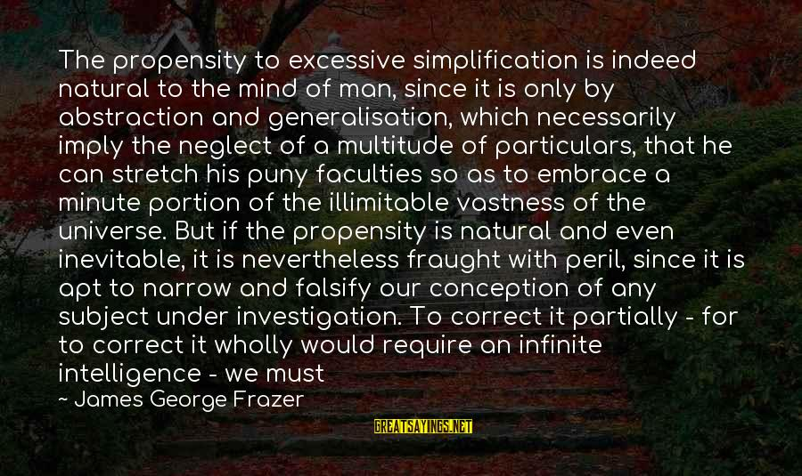 Infinite Intelligence Sayings By James George Frazer: The propensity to excessive simplification is indeed natural to the mind of man, since it