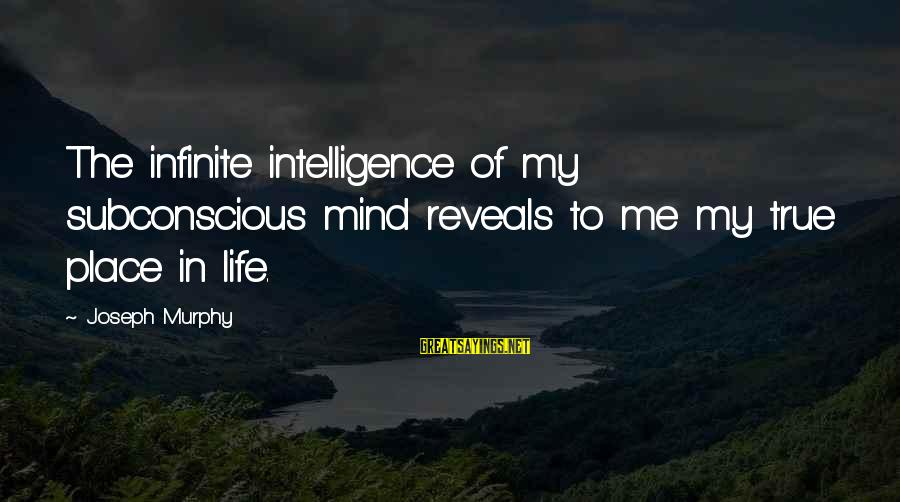 Infinite Intelligence Sayings By Joseph Murphy: The infinite intelligence of my subconscious mind reveals to me my true place in life.