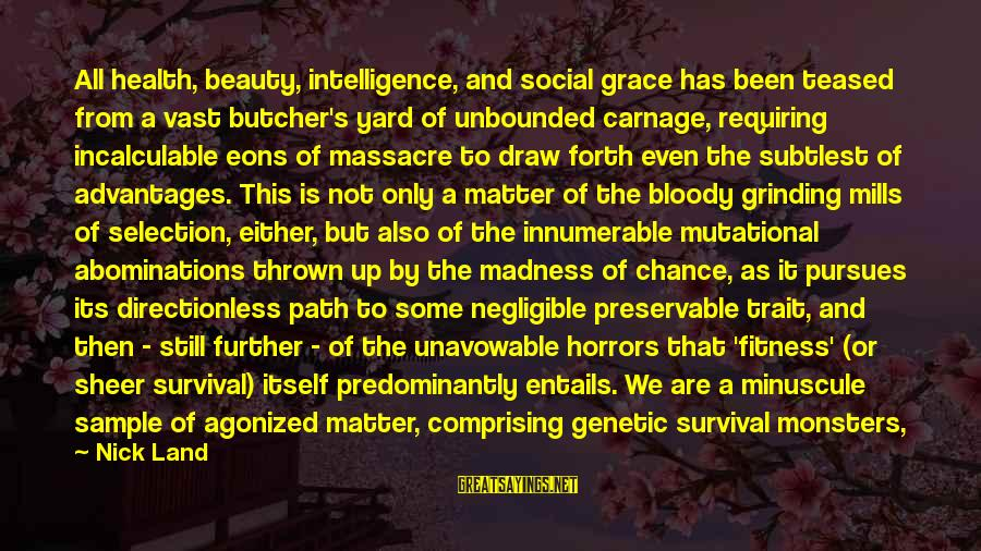 Infinite Intelligence Sayings By Nick Land: All health, beauty, intelligence, and social grace has been teased from a vast butcher's yard
