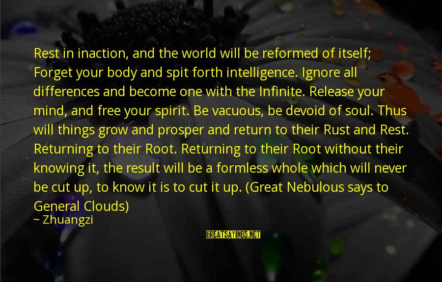Infinite Intelligence Sayings By Zhuangzi: Rest in inaction, and the world will be reformed of itself; Forget your body and
