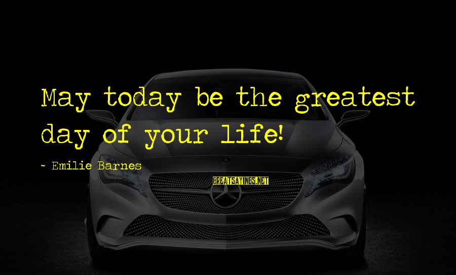 Info Tech Sayings By Emilie Barnes: May today be the greatest day of your life!