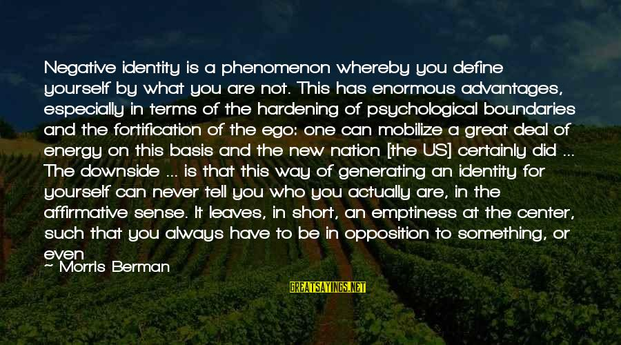 Info Tech Sayings By Morris Berman: Negative identity is a phenomenon whereby you define yourself by what you are not. This