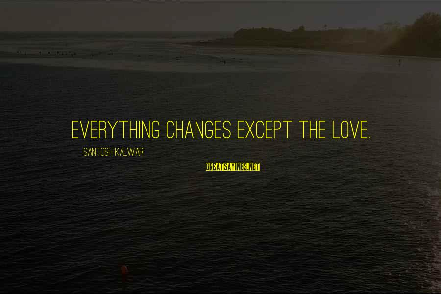 Info Tech Sayings By Santosh Kalwar: Everything changes except the love.