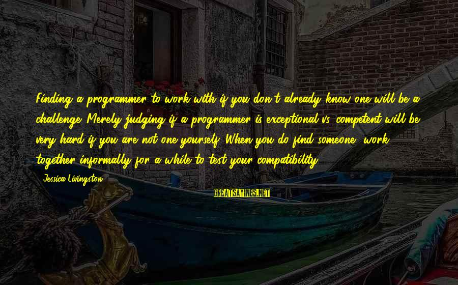Informally Sayings By Jessica Livingston: Finding a programmer to work with if you don't already know one will be a