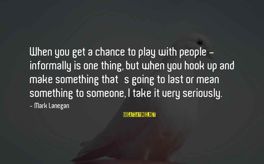 Informally Sayings By Mark Lanegan: When you get a chance to play with people - informally is one thing, but
