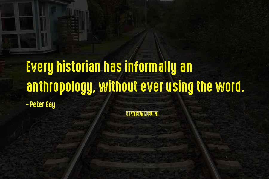 Informally Sayings By Peter Gay: Every historian has informally an anthropology, without ever using the word.