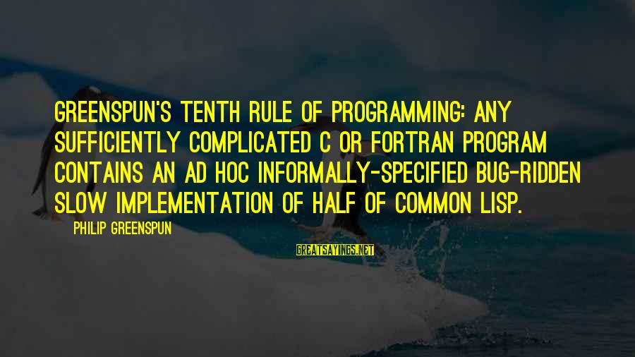 Informally Sayings By Philip Greenspun: Greenspun's Tenth Rule of Programming: any sufficiently complicated C or Fortran program contains an ad