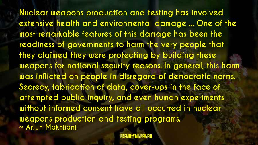 Informed Public Sayings By Arjun Makhijani: Nuclear weapons production and testing has involved extensive health and environmental damage ... One of