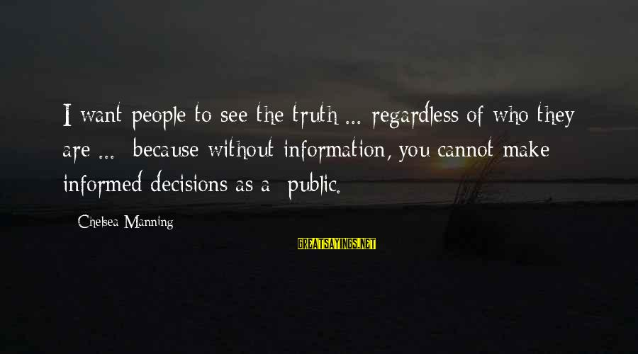 Informed Public Sayings By Chelsea Manning: I want people to see the truth ... regardless of who they are ... because