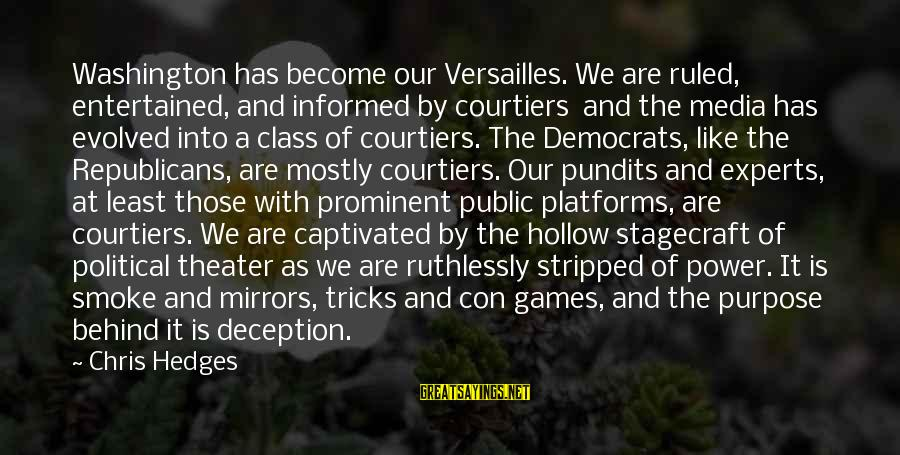 Informed Public Sayings By Chris Hedges: Washington has become our Versailles. We are ruled, entertained, and informed by courtiers and the