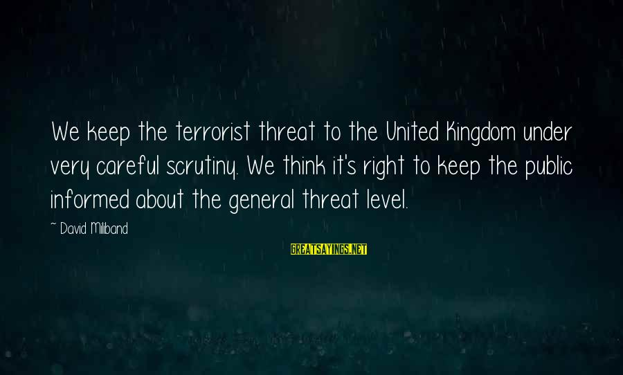 Informed Public Sayings By David Miliband: We keep the terrorist threat to the United Kingdom under very careful scrutiny. We think