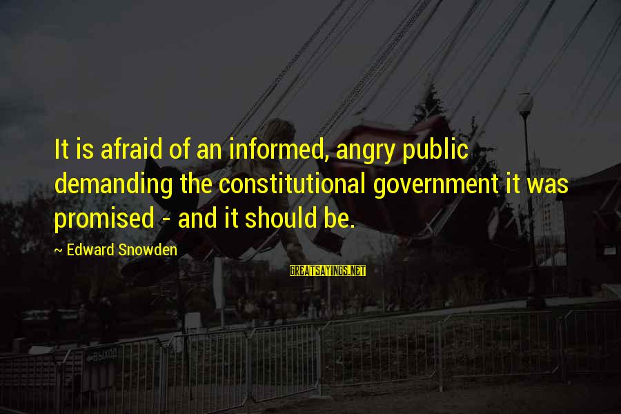 Informed Public Sayings By Edward Snowden: It is afraid of an informed, angry public demanding the constitutional government it was promised