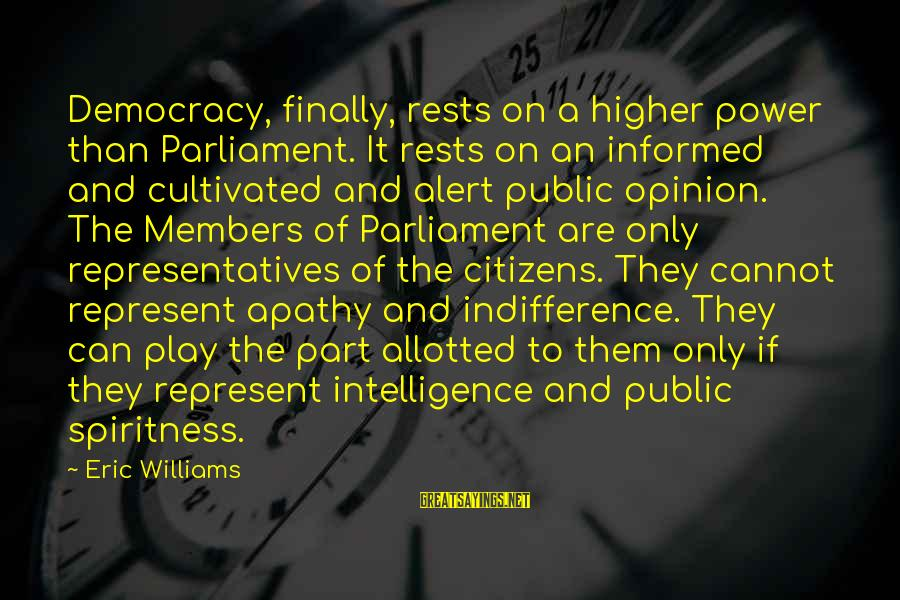 Informed Public Sayings By Eric Williams: Democracy, finally, rests on a higher power than Parliament. It rests on an informed and