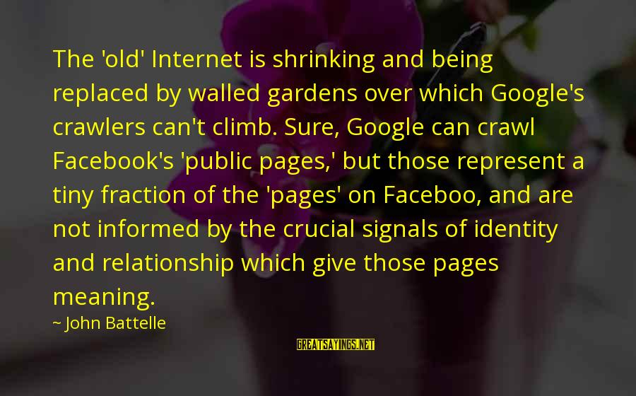 Informed Public Sayings By John Battelle: The 'old' Internet is shrinking and being replaced by walled gardens over which Google's crawlers
