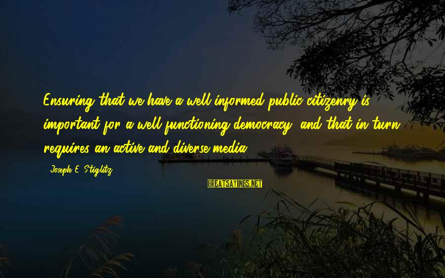 Informed Public Sayings By Joseph E. Stiglitz: Ensuring that we have a well-informed public citizenry is important for a well-functioning democracy, and