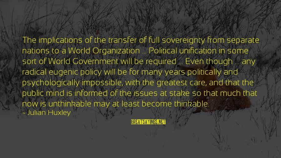 Informed Public Sayings By Julian Huxley: The implications of the transfer of full sovereignty from separate nations to a World Organization