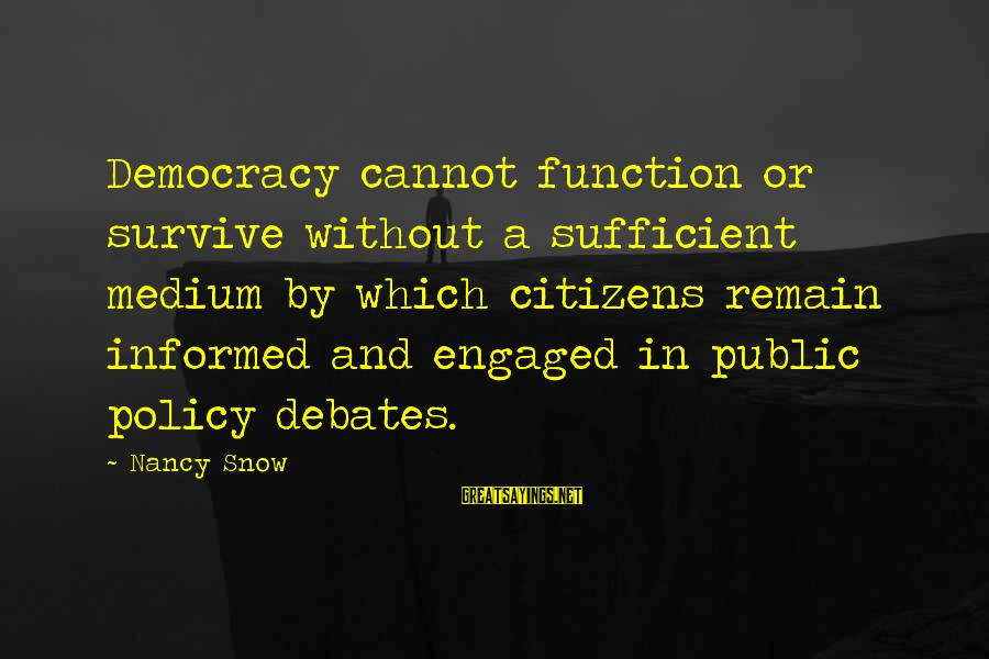 Informed Public Sayings By Nancy Snow: Democracy cannot function or survive without a sufficient medium by which citizens remain informed and