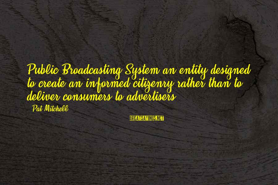 Informed Public Sayings By Pat Mitchell: Public Broadcasting System an entity designed to create an informed citizenry rather than to deliver