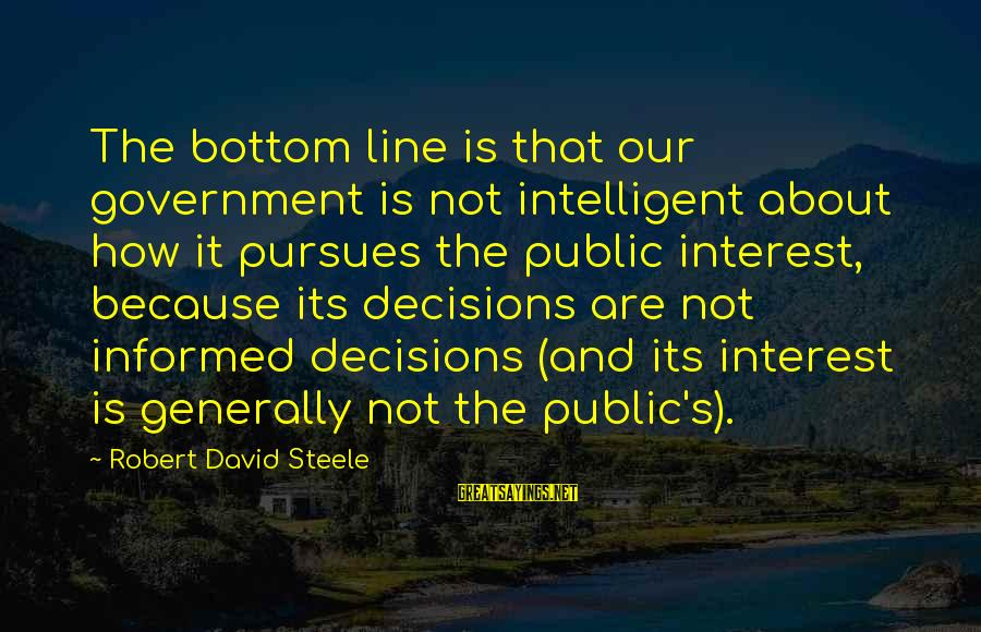 Informed Public Sayings By Robert David Steele: The bottom line is that our government is not intelligent about how it pursues the