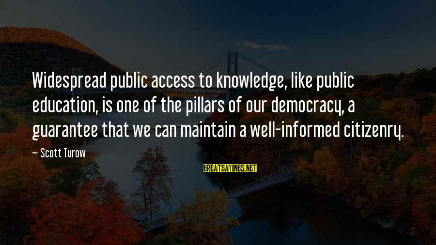 Informed Public Sayings By Scott Turow: Widespread public access to knowledge, like public education, is one of the pillars of our